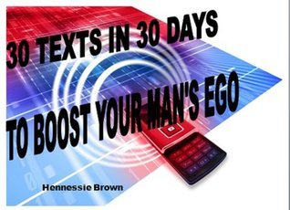30 TEXTS IN 30 DAYS TO BOOST YOUR MANS EGO  by  Hennessie Brown