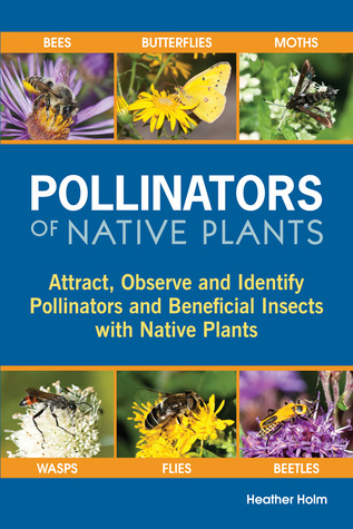 Pollinators of Native Plants: Attract, Observe and Identify Pollinators and Beneficial Insects with Native Plants  by  Heather N. Holm