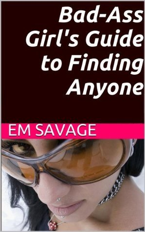Bad-Ass Girls Guide to Finding Anyone Em Savage
