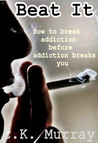 Beat It: How To Break Addiction Before Addiction Breaks You C.K. Murray