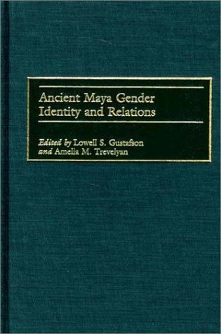 Ancient Maya Gender Identity and Relations  by  Lowell S. Gustafson