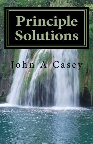 Principle Solutions: A Guide To Sober Living  by  John  Casey