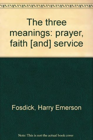 The Three Meanings: The Meaning of Faith, The Meaning of Prayer, The Meaning of Service Harry Emerson Fosdick