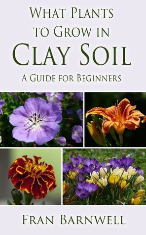 What Plants to Grow in Clay Soil: A Guide for Beginners  by  Fran Barnwell