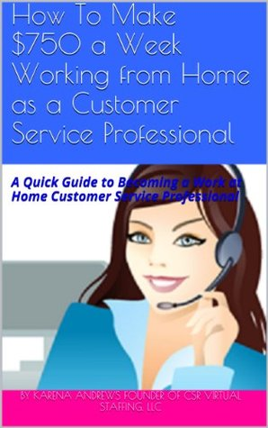 How To Make $750 a Week Working from Home as a Customer Service Professional: A Quick Guide to Becoming a Work at Home Customer Service Professional Karena Andrews