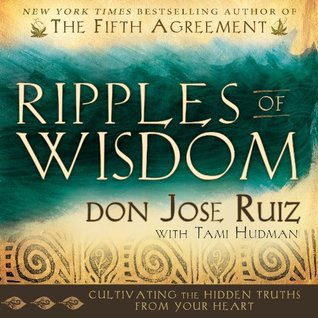 Ripples of Wisdom: Cultivating the Hidden Truths from Your Heart Don Jose Ruizwith