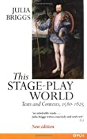 This Stage-Play World: Texts and Contexts, 1580-1625