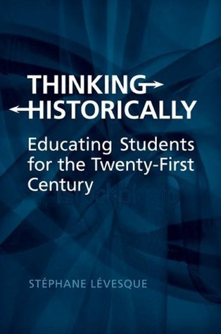 Thinking Historically: Educating Students for the 21st Century  by  Stephane Levesque