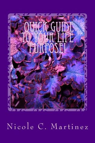 Quick Steps To Your Life Purpose!  by  Nicole Martinez