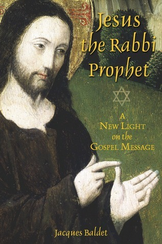 Jesus the Rabbi Prophet: A New Light on the Gospel Message Jacques Baldet