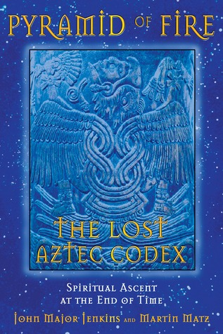 Pyramid of Fire: The Lost Aztec Codex: Spiritual Ascent at the End of Time  by  John Major Jenkins