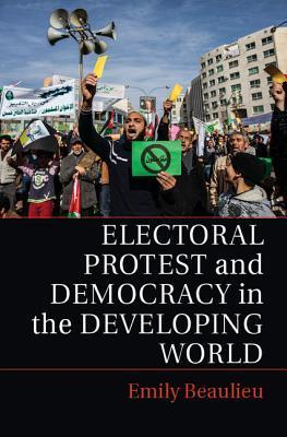 Electoral Protest and Democracy in the Developing World Emily A Beaulieu