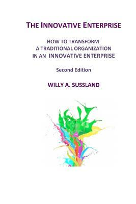 The Innovative Enterprise: How to Transform a Traditional Organization in an Innovative Enterprise Willy a Sussland