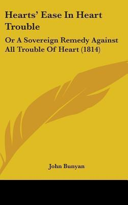 Hearts Ease in Heart Trouble: Or a Sovereign Remedy Against All Trouble of Heart (1814)  by  John Bunyan