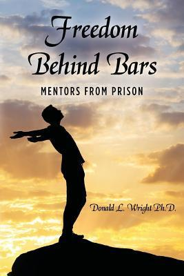 Freedom Behind Bars: Mentors from Prison Donald L. Wright