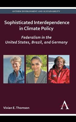 Sophisticated Interdependence in Climate Policy: Federalism in the United States, Brazil, and Germany  by  Vivian E Thomson