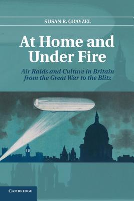 At Home and Under Fire: Air Raids and Culture in Britain from the Great War to the Blitz Susan R Grayzel  Professor