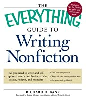 The Everything Guide to Writing Nonfiction: All you need to write and sell exceptional nonfiction books, articles, essays, reviews, and memoirs (Everything®)
