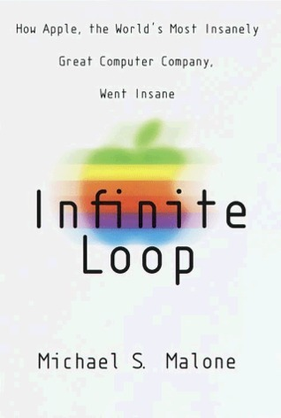 Infinite Loop: How Apple, the Worlds Most Insanely Great Computer Company, Went Insane Michael S. Malone