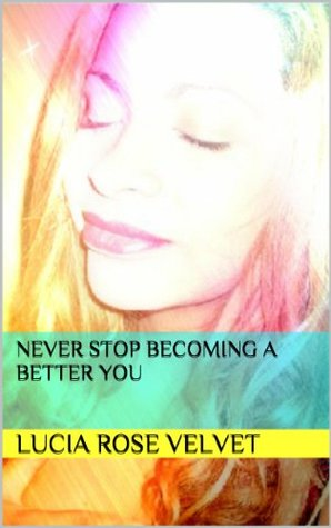 Never Stop Becoming A Better You  by  Lucia Rose Velvet