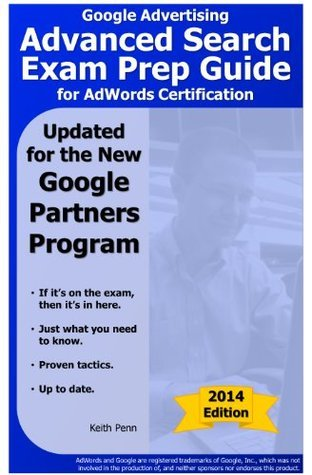 Google Advertising Advanced Search Exam Prep Guide for AdWords Certification (SearchCerts.com Exam Prep Series) Keith Penn