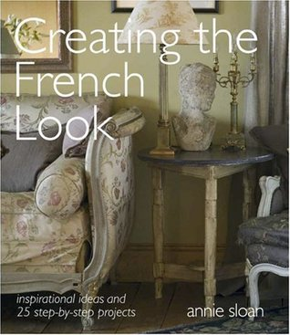 Creating the French Look: Inspirational Ideas and 25 Step-By-Step Projects Annie Sloan