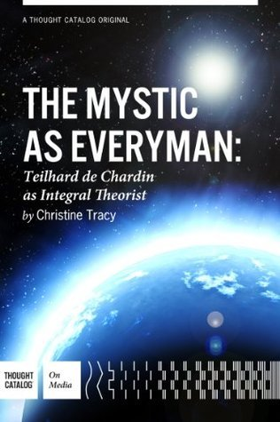 The Mystic As Everyman, Teilhard de Chardin as Integral Theorist  by  Christine M. Tracy