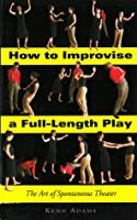How to Improvise a Full-Length Play: The Art of Spontaneous Theater