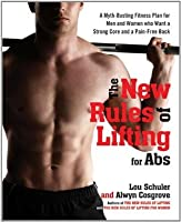 The New Rules of Lifting for Abs: A Myth-Busting Fitness Plan for Men and Women Who Want a StrongCore and a Pain-Free Back