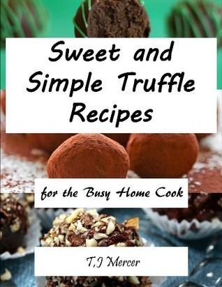 Sweet And Simple Truffle Recipes: For The Busy Home Cook  by  T.J. Mercer