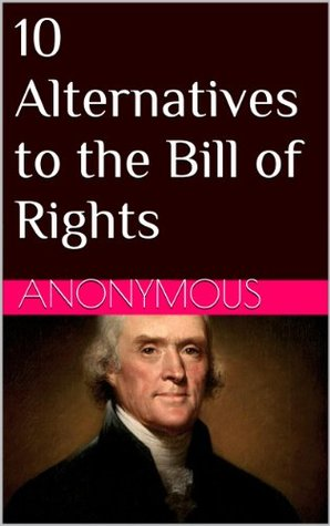 10 Alternatives to the Bill of Rights  by  Anonymous