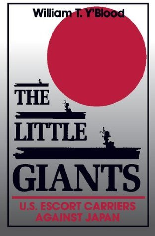 The Little Giants: U.S. Escort Carriers Against Japan (Bluejacket Books)  by  William T. YBlood