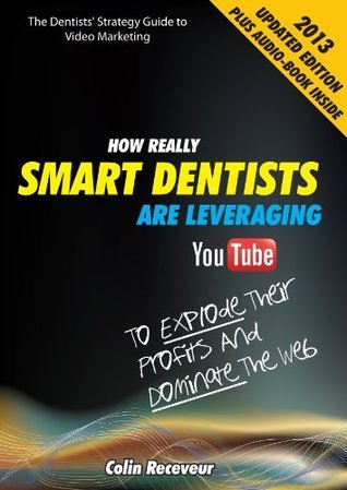 The Dentists Strategy Guide to Video Marketing: How Really Smart Dentists Are Leveraging YouTube To Explode Their Profits and Dominate The Web  by  Colin Receveur