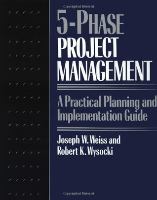 Five-phase Project Management: A Practical Planning And Implementation Guide  by  Joseph W. Weiss