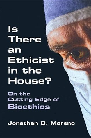 Is There an Ethicist in the House?: On the Cutting Edge of Bioethics Jonathan D. Moreno