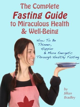 The Complete Fasting Guide To Miraculous Health And Well-Being - How to Be Thinner, Happier And More Energetic Through Healthy Fasting Jillian Bradley