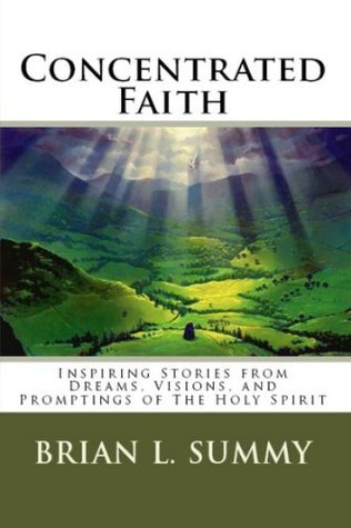 Concentrated Faith: Inspiring Stories From Dreams, Visions, and Whispers of the Holy Spirit (Its Not About Me, Its About God) Brian Summy