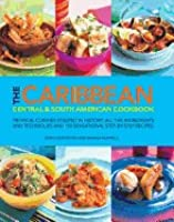 The Caribbean Central And South American Cookbook: Tropical Cuisines Steeped In History: All The Ingredients And Techniques And 150 Sensational Step By Step Recipes