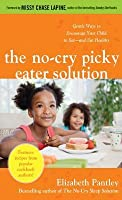 No-Cry Picker Eater Solution: Gentle Ways to Encourage Your No-Cry Picker Eater Solution: Gentle Ways to Encourage Your Child to Eat--And Eat Healthy Child to Eat--And Eat Healthy