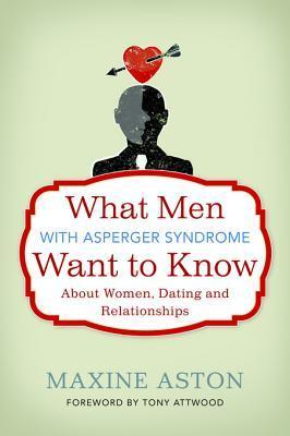 What Men with Asperger Syndrome Want to Know About Women, Dating and Relationships  by  Maxine C. Aston