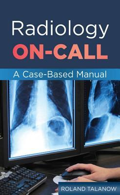 Radiology On-Call: A Case-Based Manual: A Case-Based Manual  by  Roland Talanow