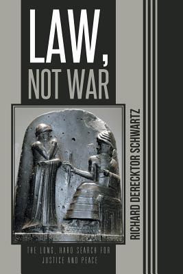 Law, Not War: The Long, Hard Search for Justice and Peace  by  Richard Derecktor Schwartz