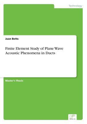 Finite Element Study of Plane Wave Acoustic Phenomena in Ducts Juan Betts