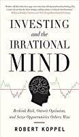 Investing and the Irrational Mind: Rethink Risk, Outwit Optiinvesting and the Irrational Mind: Rethink Risk, Outwit Optimism, and Seize Opportunities Others Miss Mism, and Seize Opportunities Others Miss