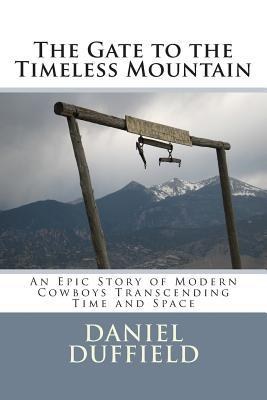 The Gate to the Timeless Mountain: An Epic Story of Modern Cowboys Transcending Time and Space Daniel Duffield