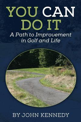 You Can Do It: A Path to Impovement in Golf and Life John Kennedy