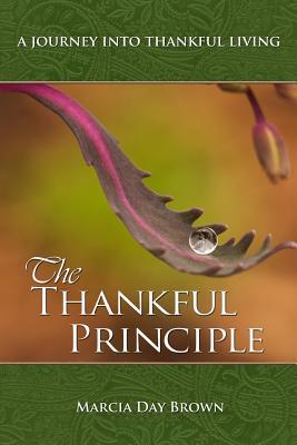 The Thankful Principle: A Journey Into Thankful Living  by  Marcia Day Brown