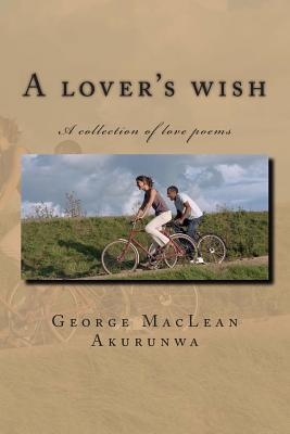 A Lovers Wish: A Collection of Love Poems George MacLean Akurunwa
