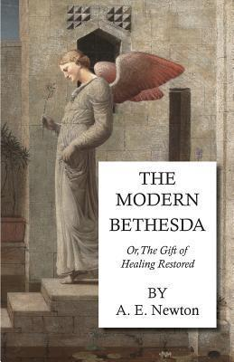 The Modern Bethesda - Or, the Gift of Healing Restored  by  A.E. Newton