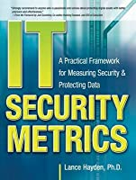 It Security Metrics: A Practical Framework for Measuring Secit Security Metrics: A Practical Framework for Measuring Security & Protecting Data Urity & Protecting Data